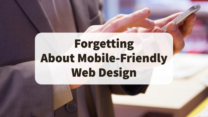 Forgetting About Mobile-Friendly Web Design