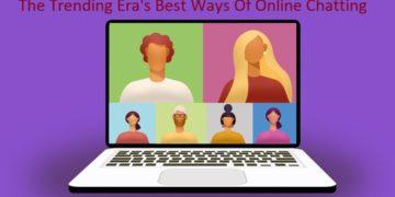 The Trending Era's Best Ways of Online Chatting